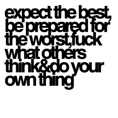 expect the best, be prepared for the worst, fuck what others think & do your own thing